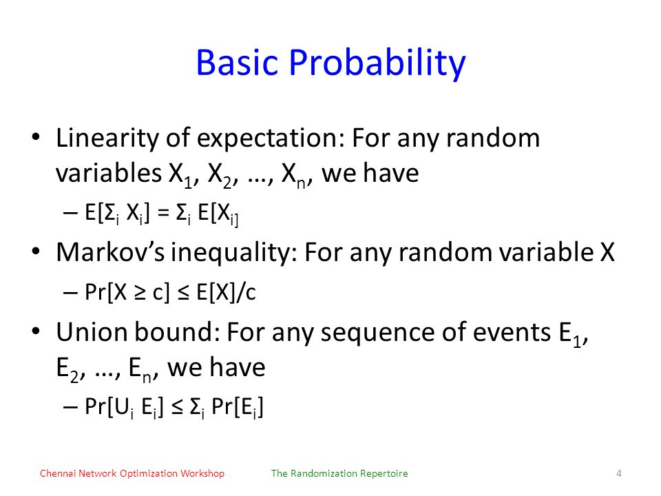 Basic Probability Linearity of expectation: For any random variables X 1, X 2, …, X n, we have – E[Σ i X i ] = Σ i E[X i] Markov's inequality: For any random variable X – Pr[X ≥ c] ≤ E[X]/c Union bound: For any sequence of events E 1, E 2, …, E n, we have – Pr[U i E i ] ≤ Σ i Pr[E i ] Chennai Network Optimization WorkshopThe Randomization Repertoire4