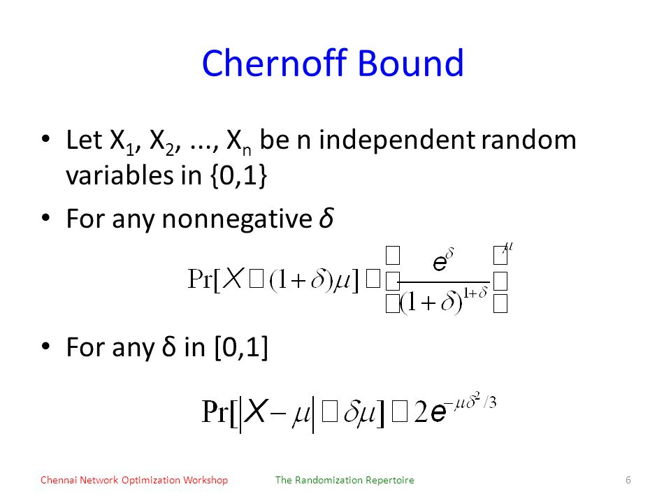 Chernoff Bound Let X 1, X 2,..., X n be n independent random variables in {0,1} For any nonnegative δ For any δ in [0,1] Chennai Network Optimization WorkshopThe Randomization Repertoire6