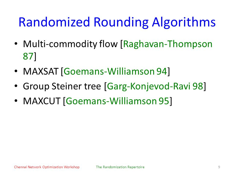 Randomized Rounding Algorithms Multi-commodity flow [Raghavan-Thompson 87] MAXSAT [Goemans-Williamson 94] Group Steiner tree [Garg-Konjevod-Ravi 98] MAXCUT [Goemans-Williamson 95] Chennai Network Optimization WorkshopThe Randomization Repertoire9