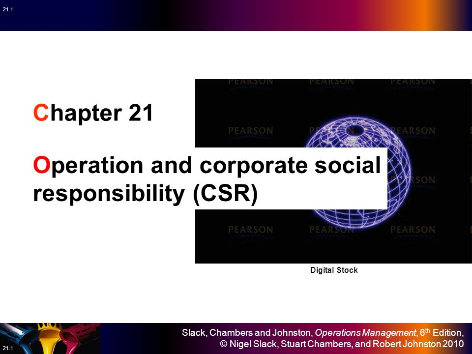 Slack, Chambers and Johnston, Operations Management, 6 th Edition, © Nigel Slack, Stuart Chambers, and Robert Johnston 2010 21.1 Chapter 21 Operation and corporate social responsibility (CSR) Digital Stock