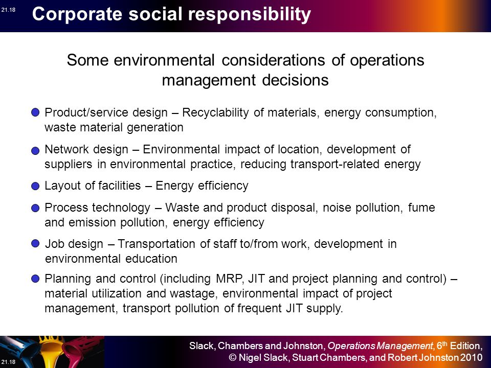 Slack, Chambers and Johnston, Operations Management, 6 th Edition, © Nigel Slack, Stuart Chambers, and Robert Johnston 2010 21.18 Product/service design – Recyclability of materials, energy consumption, waste material generation Some environmental considerations of operations management decisions Network design – Environmental impact of location, development of suppliers in environmental practice, reducing transport-related energy Layout of facilities – Energy efficiency Process technology – Waste and product disposal, noise pollution, fume and emission pollution, energy efficiency Job design – Transportation of staff to/from work, development in environmental education Planning and control (including MRP, JIT and project planning and control) – material utilization and wastage, environmental impact of project management, transport pollution of frequent JIT supply.