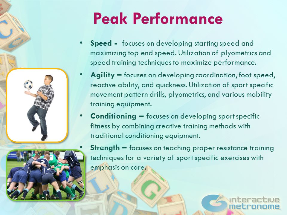 Peak Performance Speed - focuses on developing starting speed and maximizing top end speed.