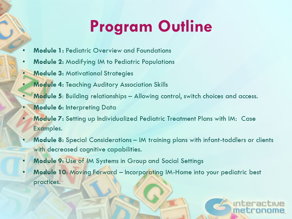 Program Outline Module 1: Pediatric Overview and Foundations Module 2: Modifying IM to Pediatric Populations Module 3: Motivational Strategies Module 4: Teaching Auditory Association Skills Module 5: Building relationships – Allowing control, switch choices and access.
