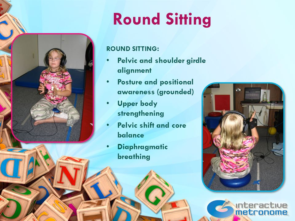 Round Sitting ROUND SITTING : Pelvic and shoulder girdle alignment Posture and positional awareness (grounded) Upper body strengthening Pelvic shift and core balance Diaphragmatic breathing