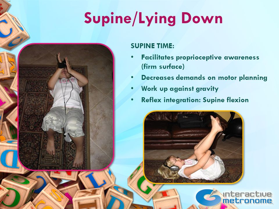 Supine/Lying Down SUPINE TIME: Facilitates proprioceptive awareness (firm surface) Decreases demands on motor planning Work up against gravity Reflex integration: Supine flexion