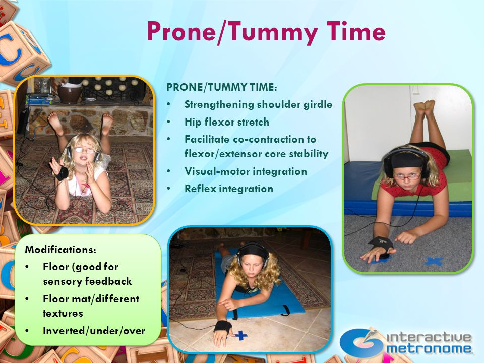 Prone/Tummy Time Modifications: Floor (good for sensory feedback Floor mat/different textures Inverted/under/over Modifications: Floor (good for sensory feedback Floor mat/different textures Inverted/under/over PRONE/TUMMY TIME: Strengthening shoulder girdle Hip flexor stretch Facilitate co-contraction to flexor/extensor core stability Visual-motor integration Reflex integration