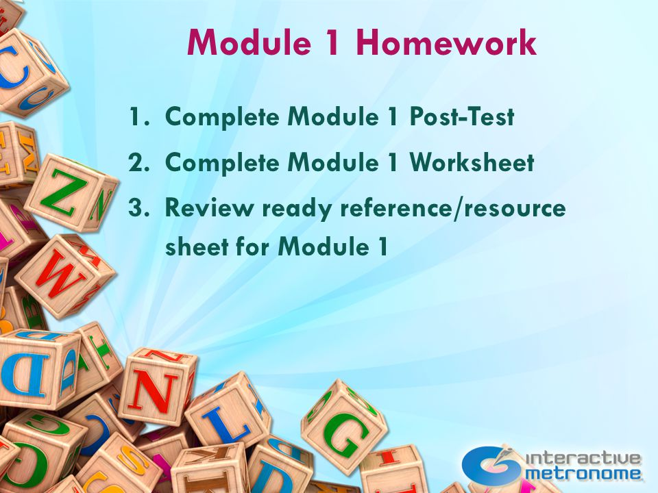Module 1 Homework 1.Complete Module 1 Post-Test 2.Complete Module 1 Worksheet 3.Review ready reference/resource sheet for Module 1