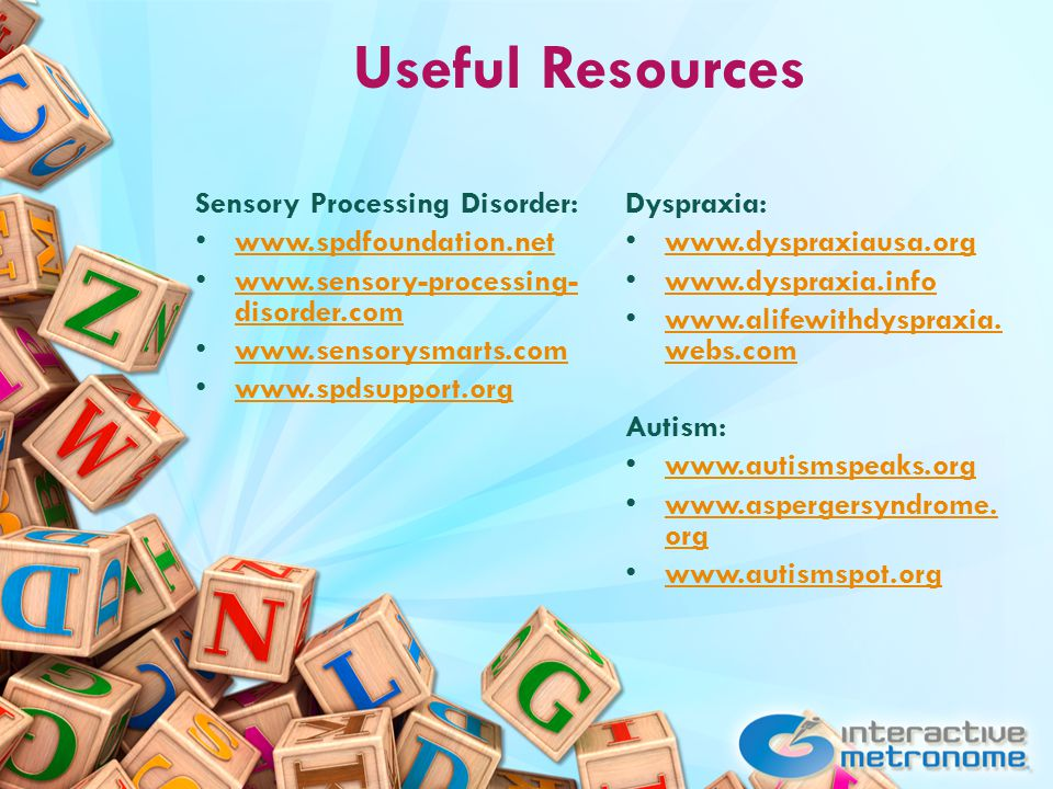 Useful Resources Sensory Processing Disorder: www.spdfoundation.net www.sensory-processing- disorder.com www.sensory-processing- disorder.com www.sensorysmarts.com www.spdsupport.org Dyspraxia: www.dyspraxiausa.org www.dyspraxia.info www.alifewithdyspraxia.