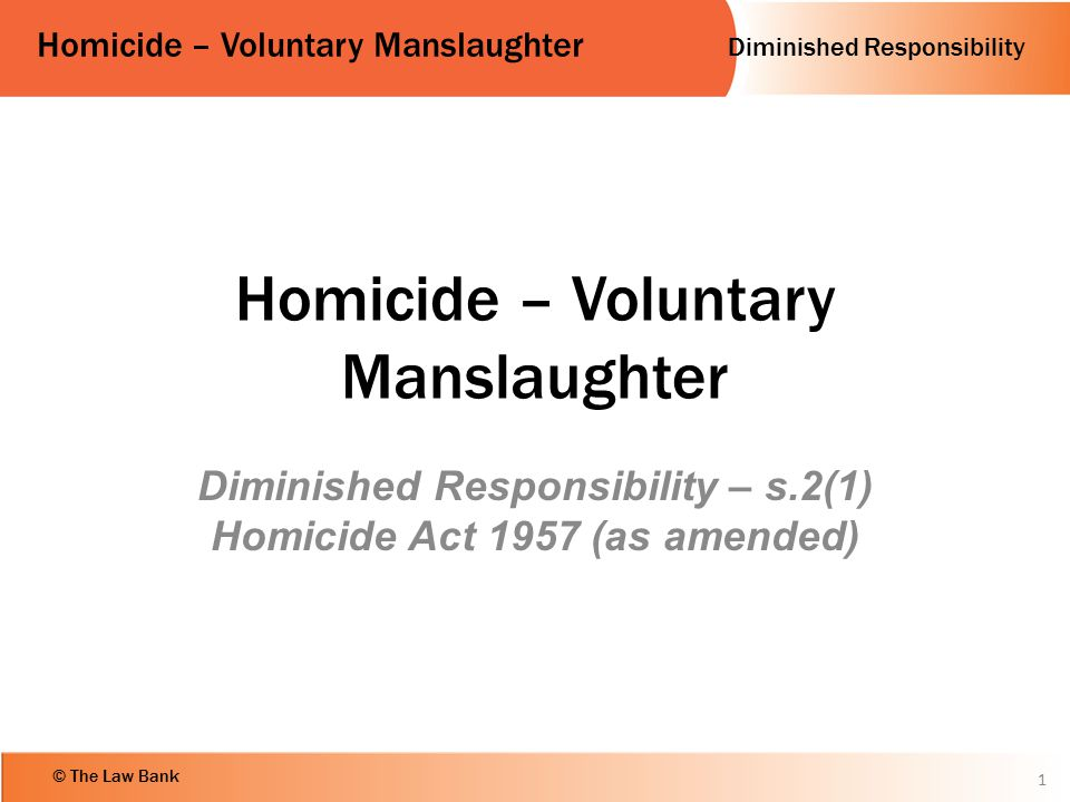 Diminished Responsibility Homicide – Voluntary Manslaughter © The Law Bank Homicide – Voluntary Manslaughter Diminished Responsibility – s.2(1) Homici