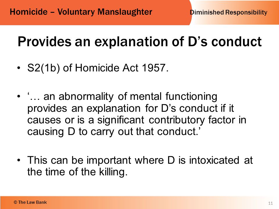 Diminished Responsibility Homicide – Voluntary Manslaughter © The Law Bank Provides an explanation of D's conduct S2(1b) of Homicide Act 1957. '… an a