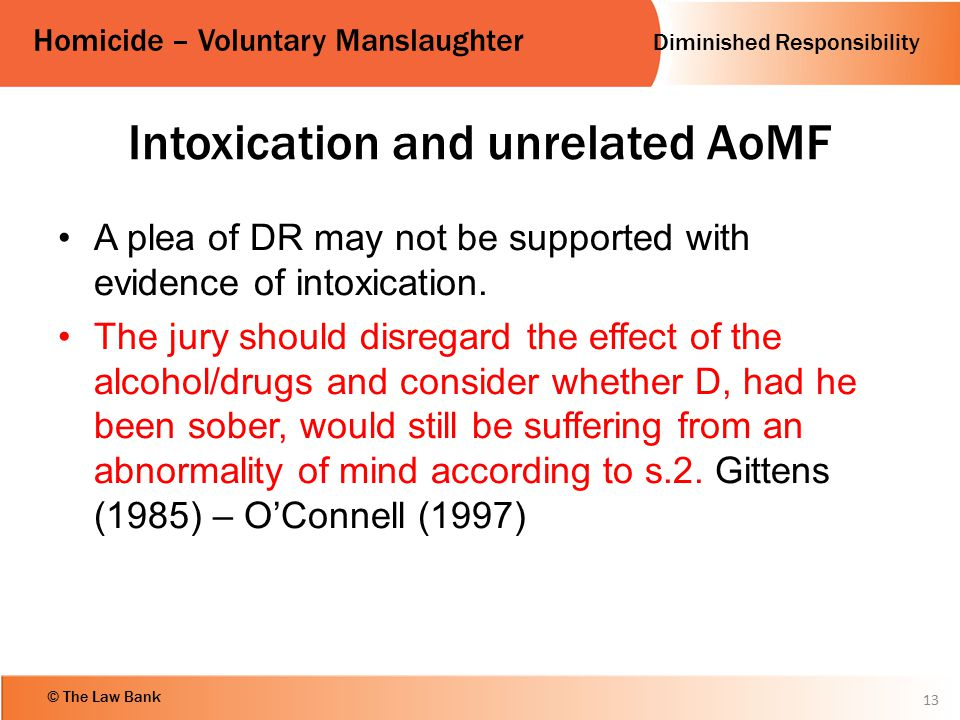 Diminished Responsibility Homicide – Voluntary Manslaughter © The Law Bank Intoxication and unrelated AoMF A plea of DR may not be supported with evid