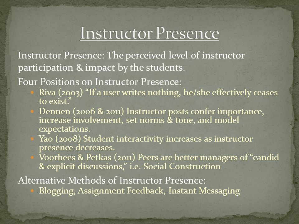 """Instructor Presence: The perceived level of instructor participation & impact by the students. Four Positions on Instructor Presence: Riva (2003) """"If"""