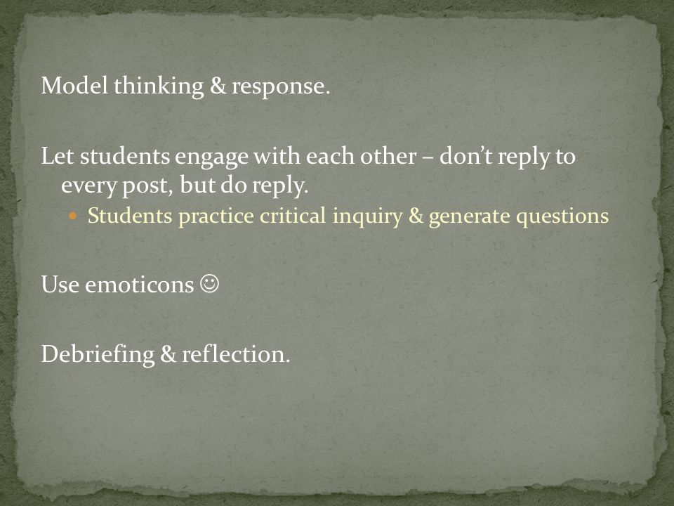 Model thinking & response. Let students engage with each other – don't reply to every post, but do reply. Students practice critical inquiry & generat