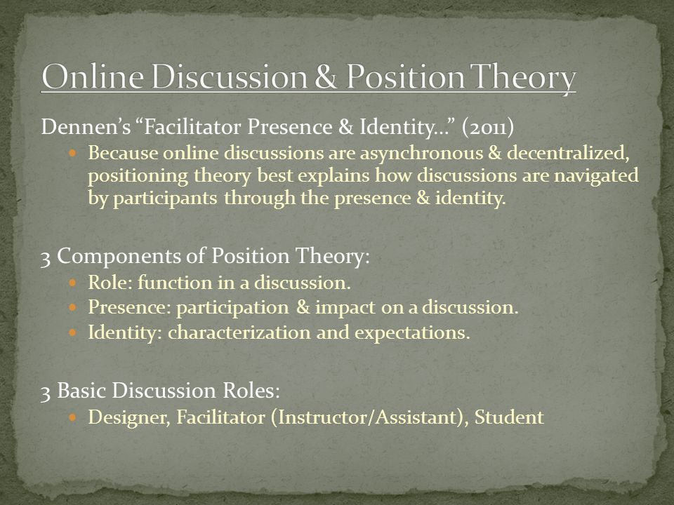 Dennen's Facilitator Presence & Identity… (2011) Because online discussions are asynchronous & decentralized, positioning theory best explains how discussions are navigated by participants through the presence & identity.