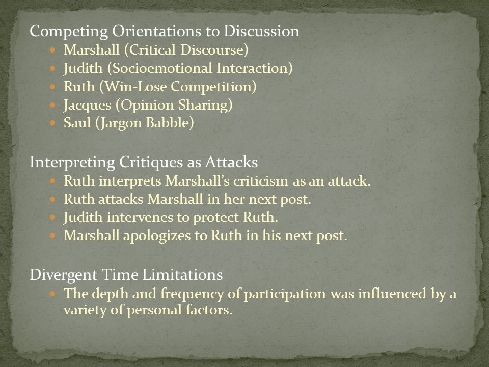 Competing Orientations to Discussion Marshall (Critical Discourse) Judith (Socioemotional Interaction) Ruth (Win-Lose Competition) Jacques (Opinion Sharing) Saul (Jargon Babble) Interpreting Critiques as Attacks Ruth interprets Marshall's criticism as an attack.