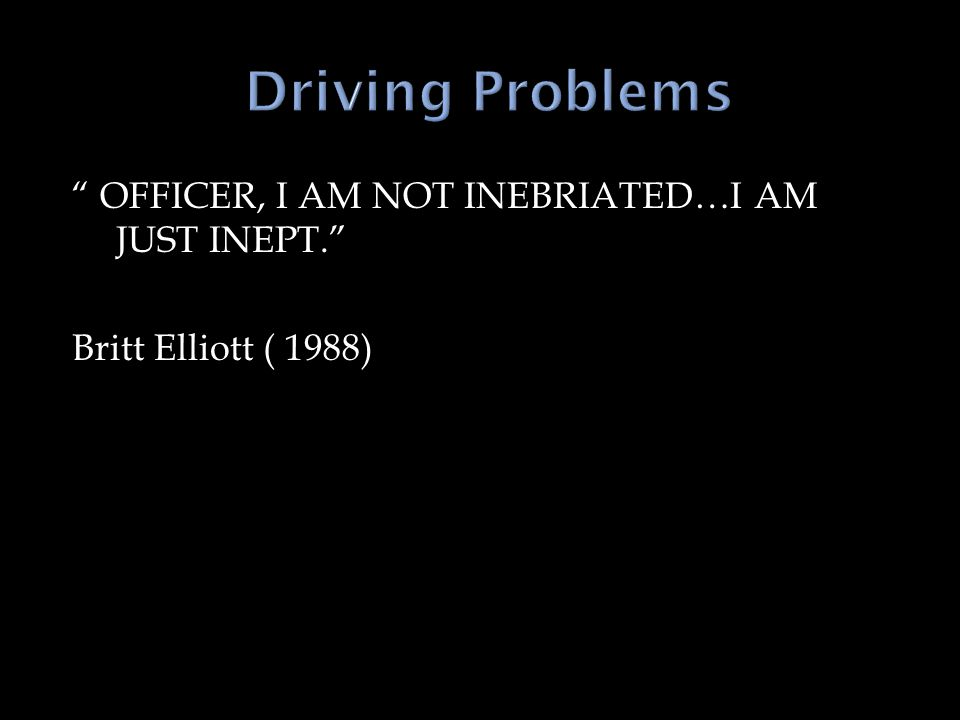 OFFICER, I AM NOT INEBRIATED…I AM JUST INEPT. Britt Elliott ( 1988)
