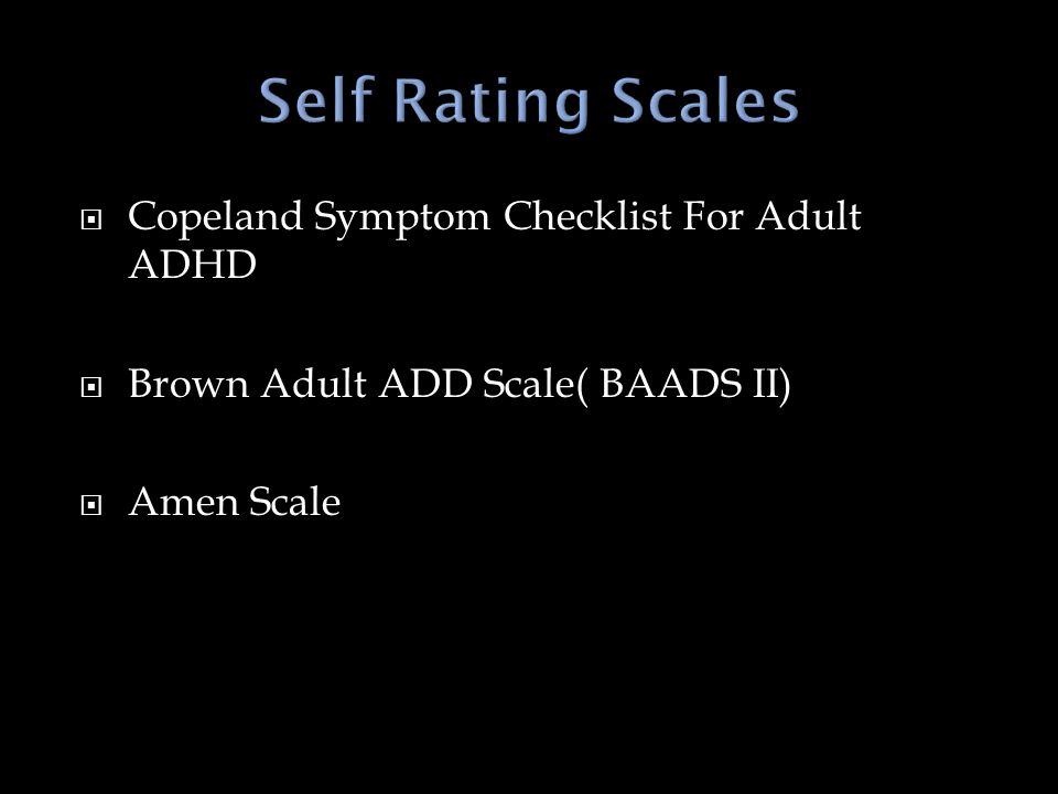  Copeland Symptom Checklist For Adult ADHD  Brown Adult ADD Scale( BAADS II)  Amen Scale