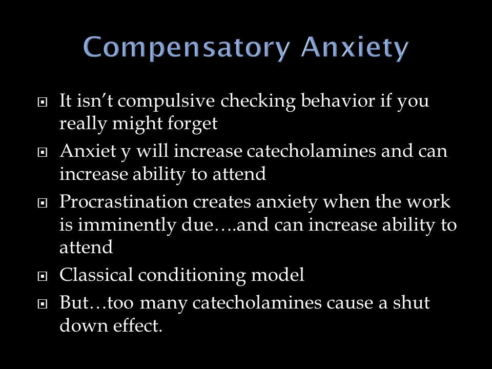  It isn't compulsive checking behavior if you really might forget  Anxiet y will increase catecholamines and can increase ability to attend  Procrastination creates anxiety when the work is imminently due….and can increase ability to attend  Classical conditioning model  But…too many catecholamines cause a shut down effect.