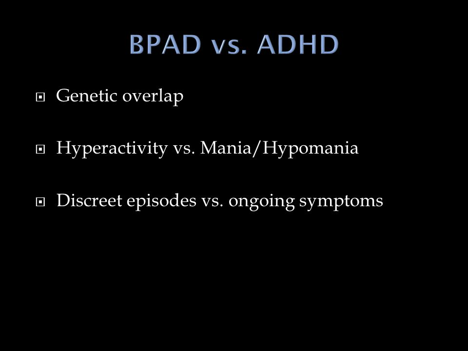  Genetic overlap  Hyperactivity vs. Mania/Hypomania  Discreet episodes vs. ongoing symptoms