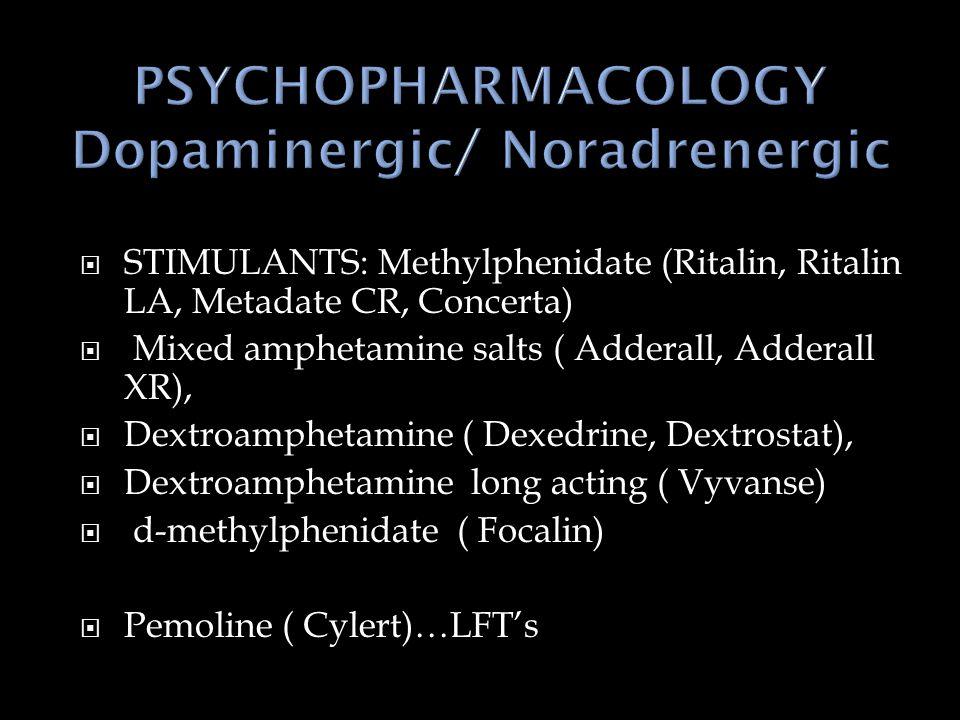  STIMULANTS: Methylphenidate (Ritalin, Ritalin LA, Metadate CR, Concerta)  Mixed amphetamine salts ( Adderall, Adderall XR),  Dextroamphetamine ( Dexedrine, Dextrostat),  Dextroamphetamine long acting ( Vyvanse)  d-methylphenidate ( Focalin)  Pemoline ( Cylert)…LFT's