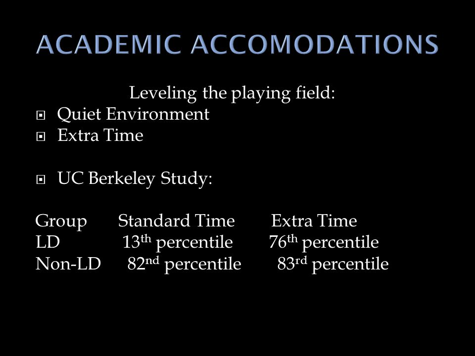 Leveling the playing field:  Quiet Environment  Extra Time  UC Berkeley Study: Group Standard Time Extra Time LD 13 th percentile 76 th percentile Non-LD 82 nd percentile 83 rd percentile