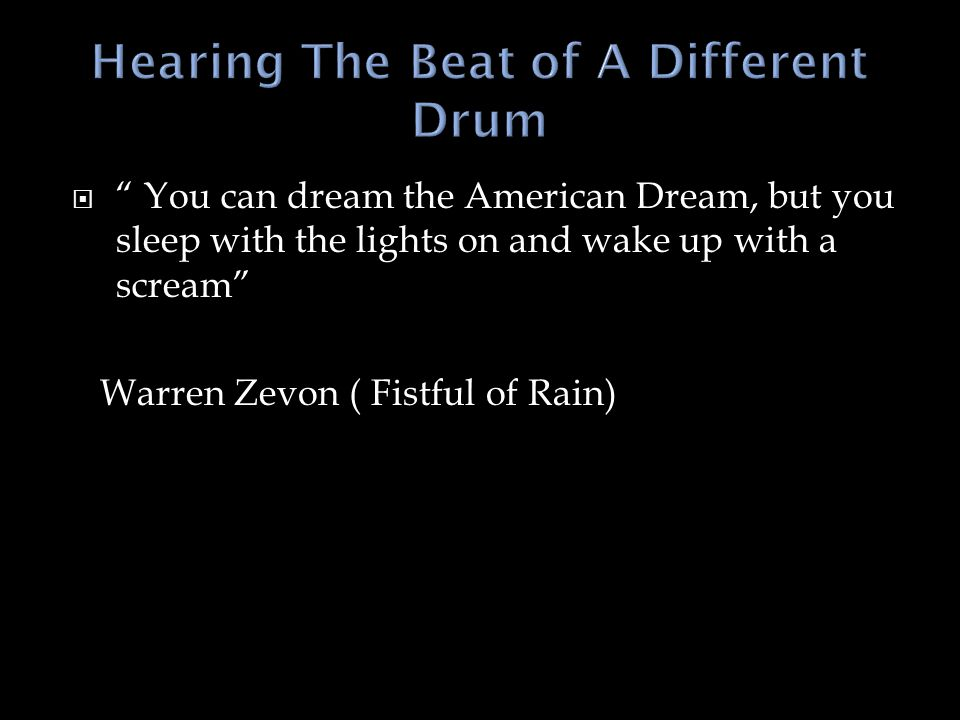  You can dream the American Dream, but you sleep with the lights on and wake up with a scream Warren Zevon ( Fistful of Rain)