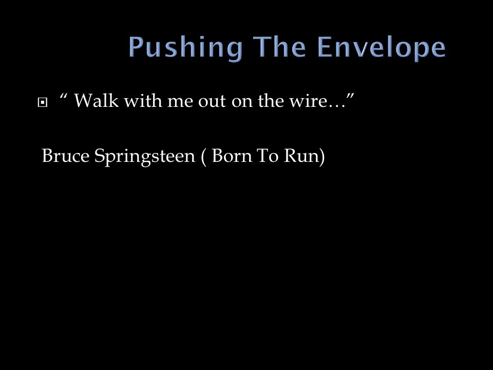 Walk with me out on the wire… Bruce Springsteen ( Born To Run)