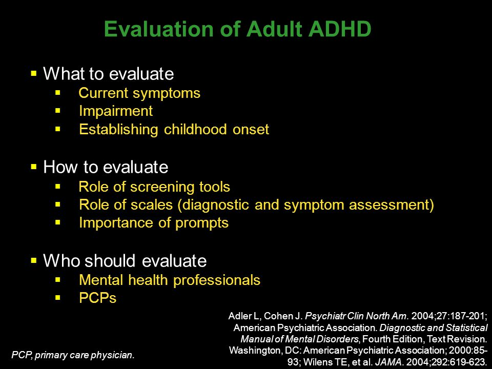 Evaluation of Adult ADHD  What to evaluate  Current symptoms  Impairment  Establishing childhood onset  How to evaluate  Role of screening tools  Role of scales (diagnostic and symptom assessment)  Importance of prompts  Who should evaluate  Mental health professionals  PCPs Adler L, Cohen J.