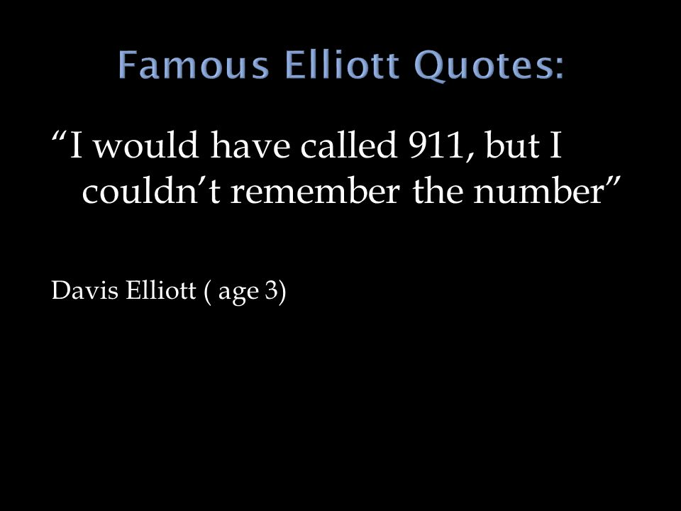 I would have called 911, but I couldn't remember the number Davis Elliott ( age 3)