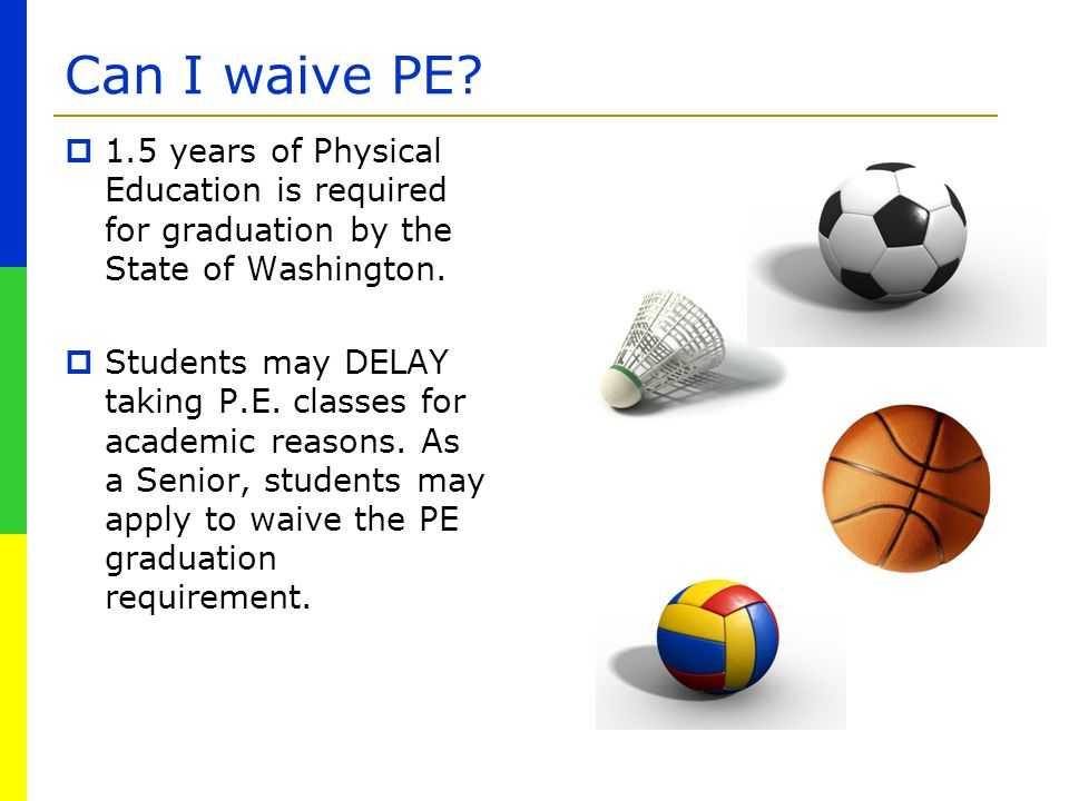 Can I waive PE?  1.5 years of Physical Education is required for graduation by the State of Washington.  Students may DELAY taking P.E. classes for