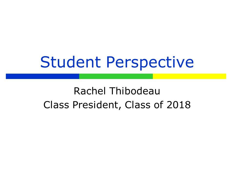 Student Perspective Rachel Thibodeau Class President, Class of 2018