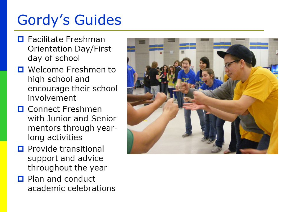 Gordy's Guides  Facilitate Freshman Orientation Day/First day of school  Welcome Freshmen to high school and encourage their school involvement  Co