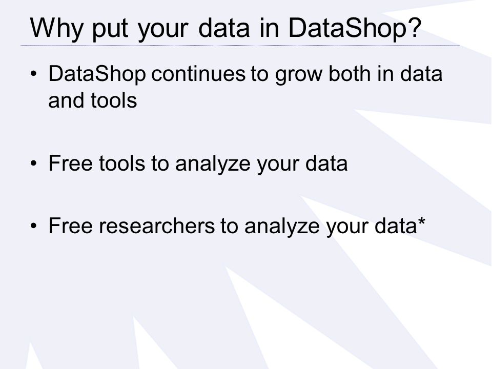 DataShop continues to grow both in data and tools Free tools to analyze your data Free researchers to analyze your data* Why put your data in DataShop