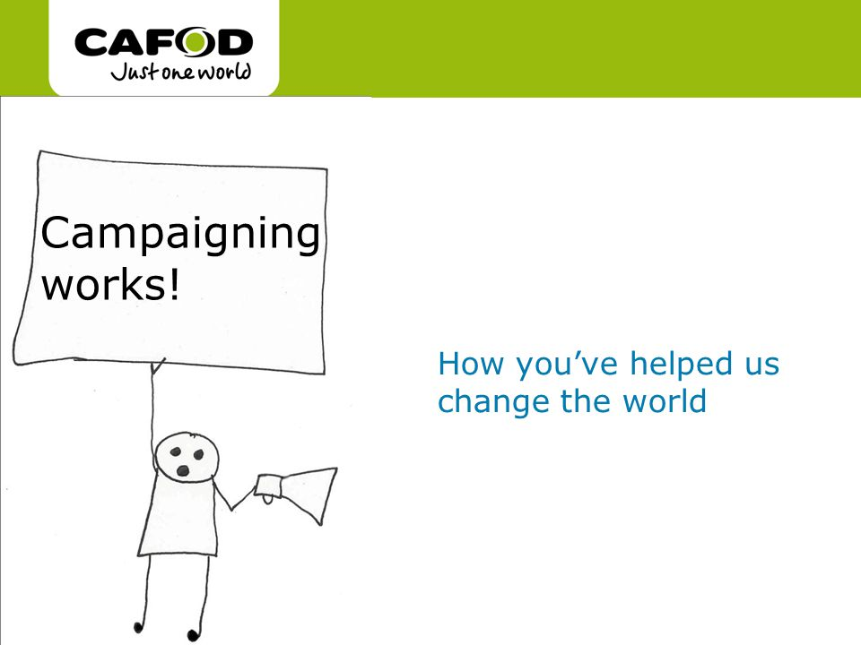 www.cafod.org.uk cafod.org.uk Campaigning works! How you've helped us change the world