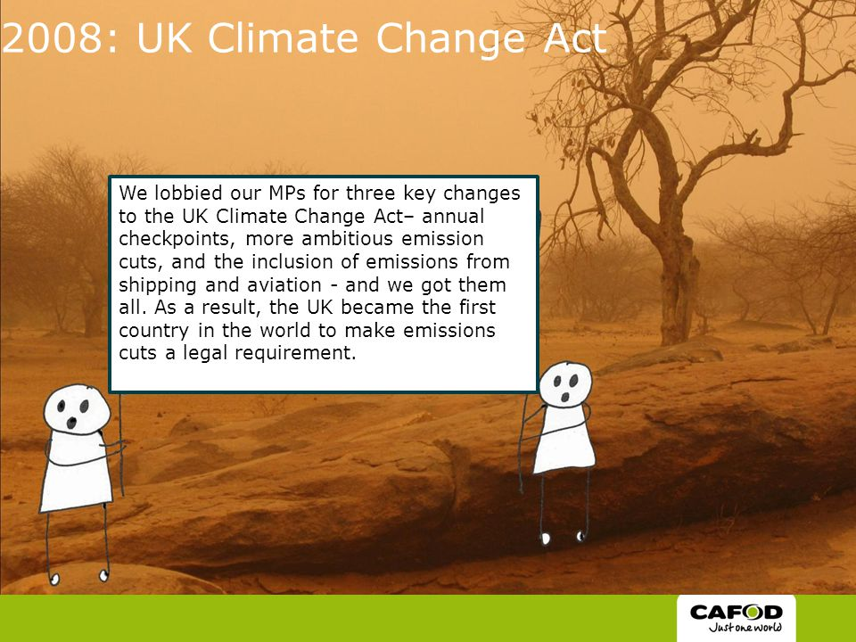 2008: UK Climate Change Act We lobbied our MPs for three key changes to the UK Climate Change Act– annual checkpoints, more ambitious emission cuts, and the inclusion of emissions from shipping and aviation - and we got them all.