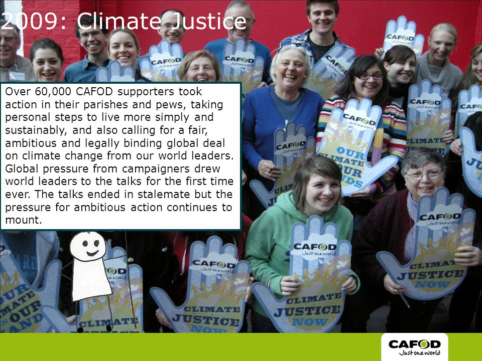 2009: Climate Justice Over 60,000 CAFOD supporters took action in their parishes and pews, taking personal steps to live more simply and sustainably, and also calling for a fair, ambitious and legally binding global deal on climate change from our world leaders.
