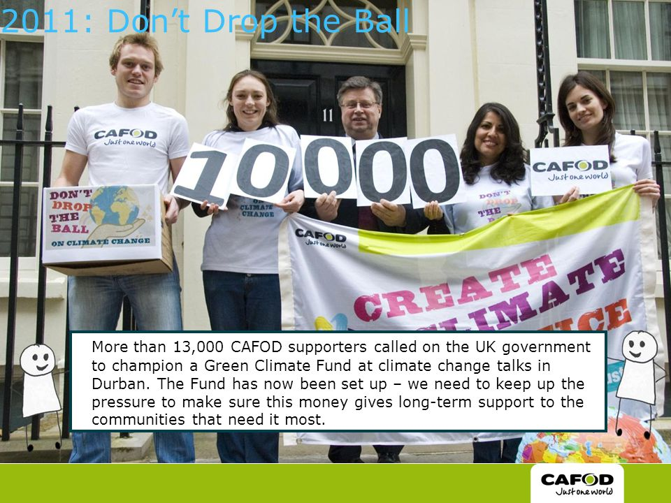 2011: Don't Drop the Ball More than 13,000 CAFOD supporters called on the UK government to champion a Green Climate Fund at climate change talks in Durban.