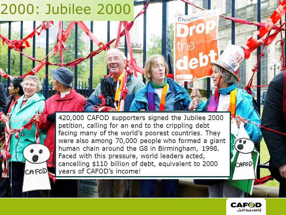 2000: Jubilee 2000 420,000 CAFOD supporters signed the Jubilee 2000 petition, calling for an end to the crippling debt facing many of the world's poorest countries.