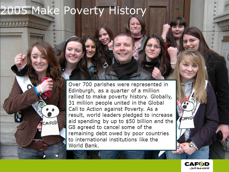 2005 Make Poverty History Over 700 parishes were represented in Edinburgh, as a quarter of a million rallied to make poverty history.
