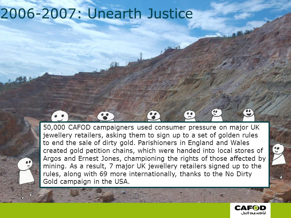 2006-2007: Unearth Justice 50,000 CAFOD campaigners used consumer pressure on major UK jewellery retailers, asking them to sign up to a set of golden rules to end the sale of dirty gold.