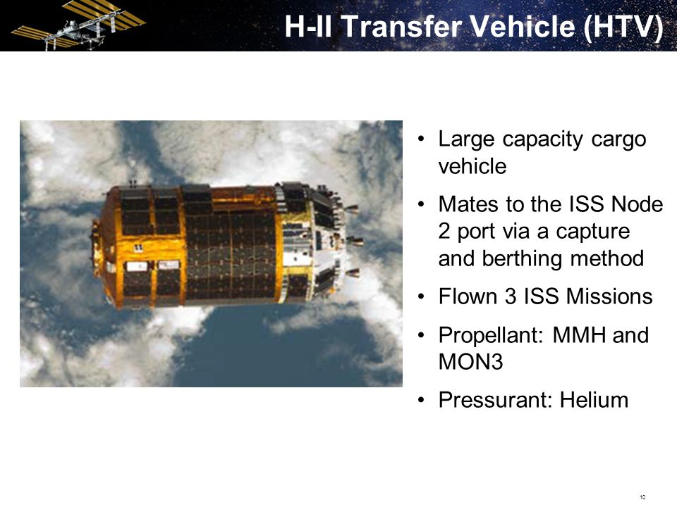 10 H-II Transfer Vehicle (HTV) Large capacity cargo vehicle Mates to the ISS Node 2 port via a capture and berthing method Flown 3 ISS Missions Propellant: MMH and MON3 Pressurant: Helium