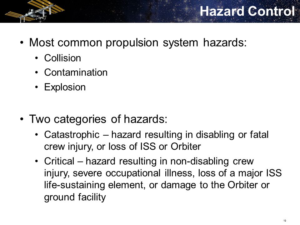 19 Most common propulsion system hazards: Collision Contamination Explosion Two categories of hazards: Catastrophic – hazard resulting in disabling or fatal crew injury, or loss of ISS or Orbiter Critical – hazard resulting in non-disabling crew injury, severe occupational illness, loss of a major ISS life-sustaining element, or damage to the Orbiter or ground facility Hazard Control
