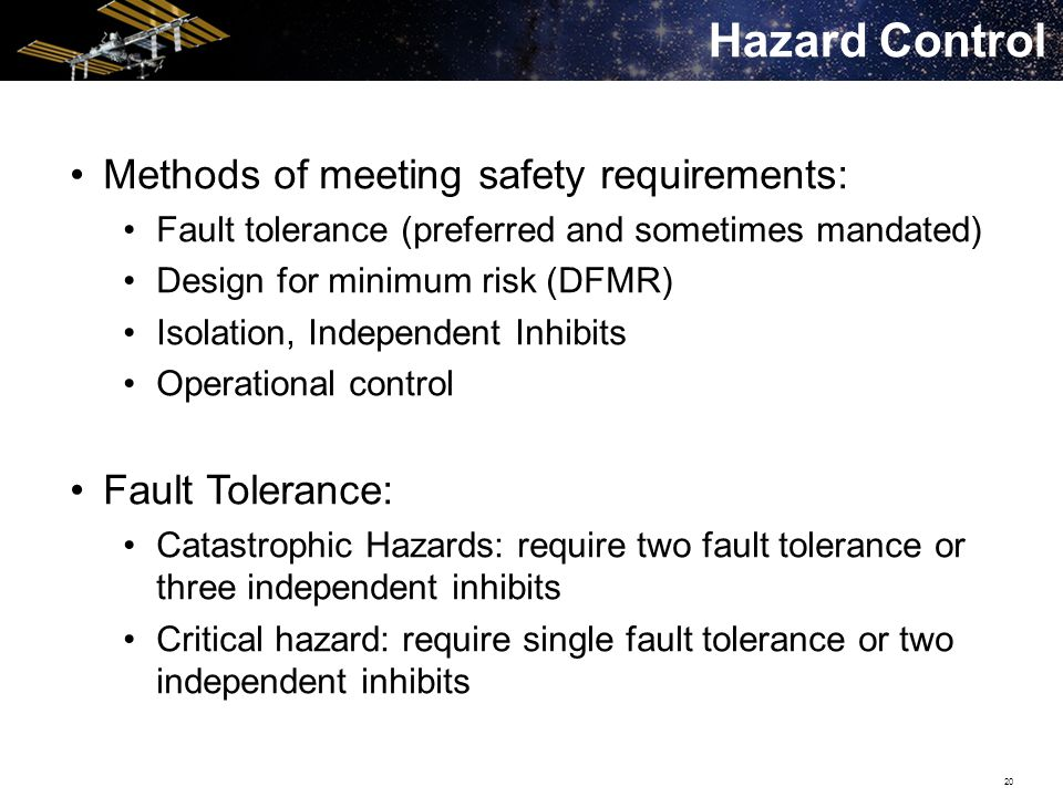 20 Methods of meeting safety requirements: Fault tolerance (preferred and sometimes mandated) Design for minimum risk (DFMR) Isolation, Independent Inhibits Operational control Fault Tolerance: Catastrophic Hazards: require two fault tolerance or three independent inhibits Critical hazard: require single fault tolerance or two independent inhibits Hazard Control