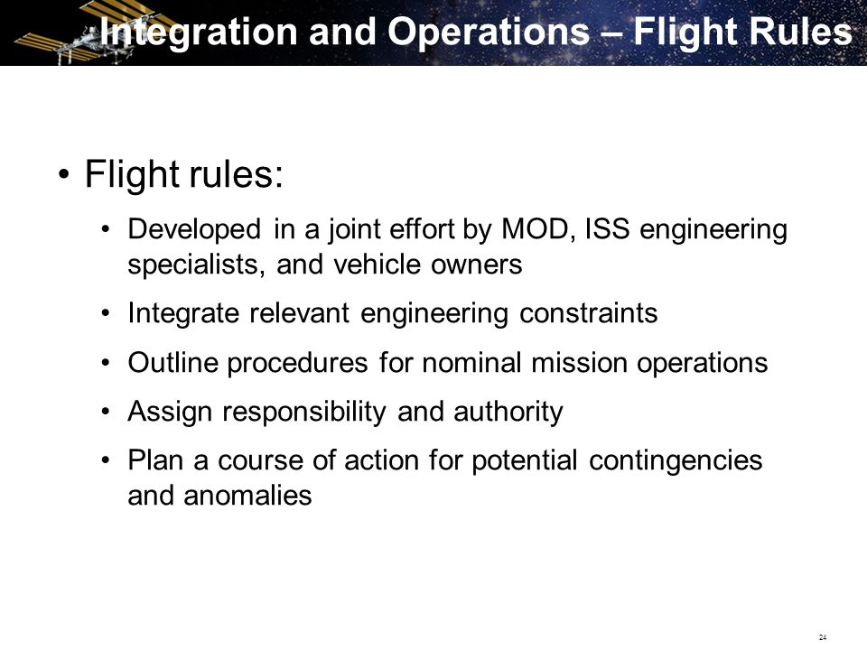 24 Flight rules: Developed in a joint effort by MOD, ISS engineering specialists, and vehicle owners Integrate relevant engineering constraints Outline procedures for nominal mission operations Assign responsibility and authority Plan a course of action for potential contingencies and anomalies Integration and Operations – Flight Rules