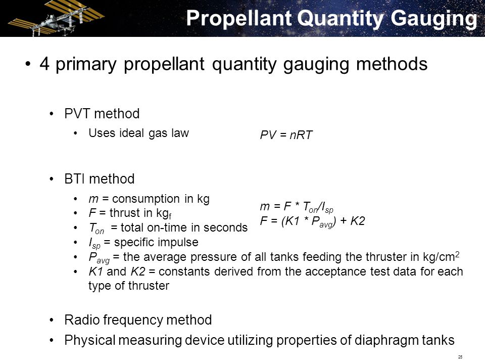 25 4 primary propellant quantity gauging methods PVT method Uses ideal gas law BTI method m = consumption in kg F = thrust in kg f T on = total on-time in seconds I sp = specific impulse P avg = the average pressure of all tanks feeding the thruster in kg/cm 2 K1 and K2 = constants derived from the acceptance test data for each type of thruster Radio frequency method Physical measuring device utilizing properties of diaphragm tanks Propellant Quantity Gauging m = F * T on /I sp F = (K1 * P avg ) + K2 PV = nRT