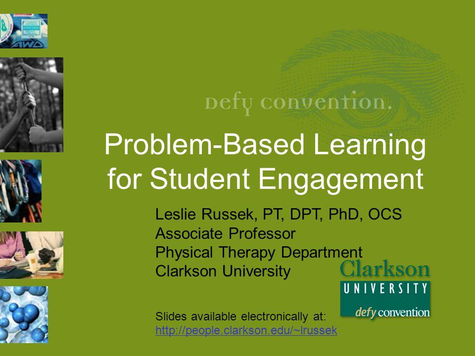 Problem-Based Learning for Student Engagement Leslie Russek, PT, DPT, PhD, OCS Associate Professor Physical Therapy Department Clarkson University Sli