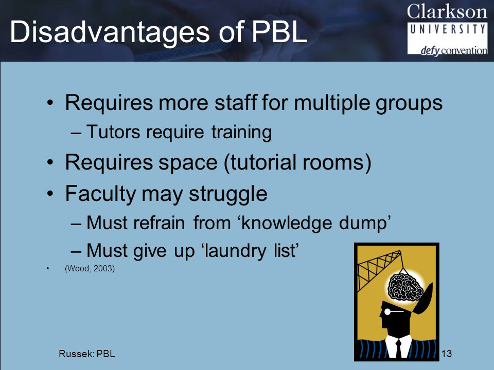 Disadvantages of PBL Requires more staff for multiple groups –Tutors require training Requires space (tutorial rooms) Faculty may struggle –Must refra
