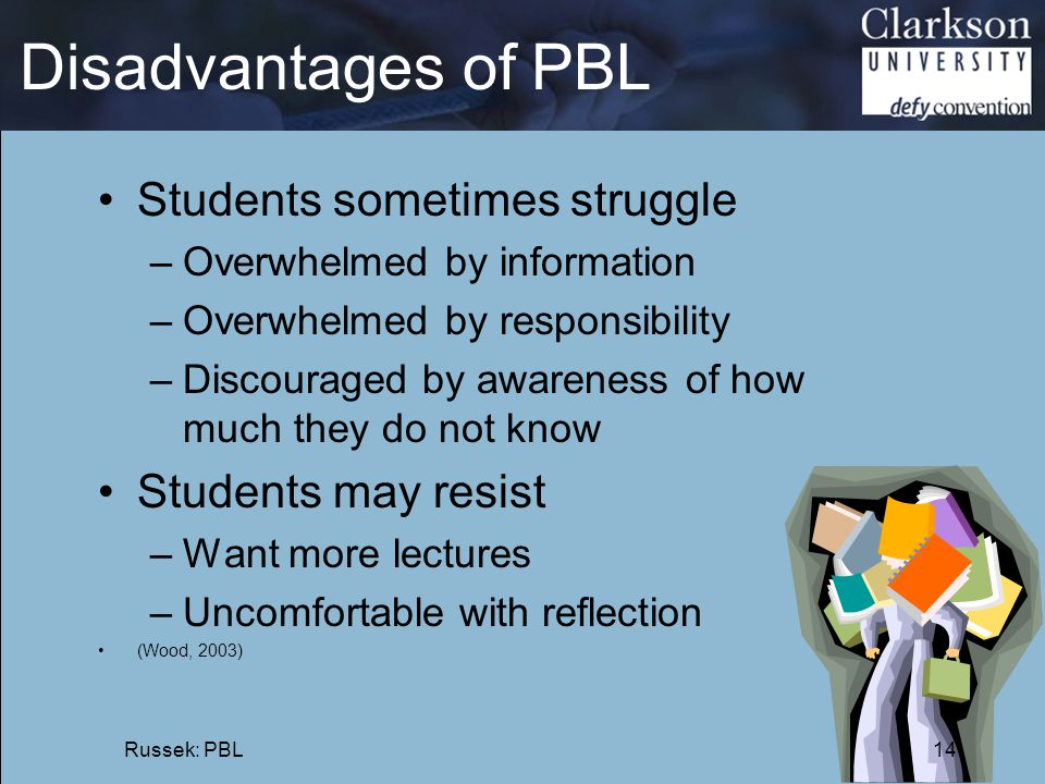 Disadvantages of PBL Students sometimes struggle –Overwhelmed by information –Overwhelmed by responsibility –Discouraged by awareness of how much they