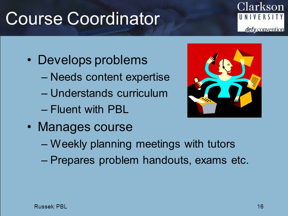 Course Coordinator Develops problems –Needs content expertise –Understands curriculum –Fluent with PBL Manages course –Weekly planning meetings with t