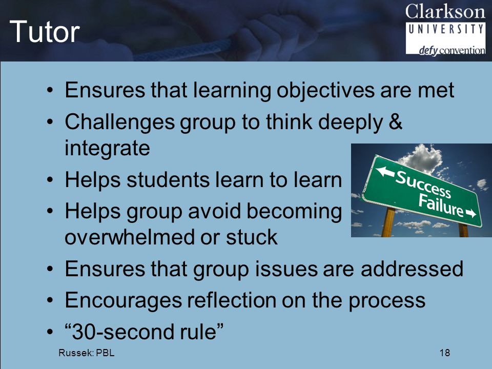Tutor Ensures that learning objectives are met Challenges group to think deeply & integrate Helps students learn to learn Helps group avoid becoming o